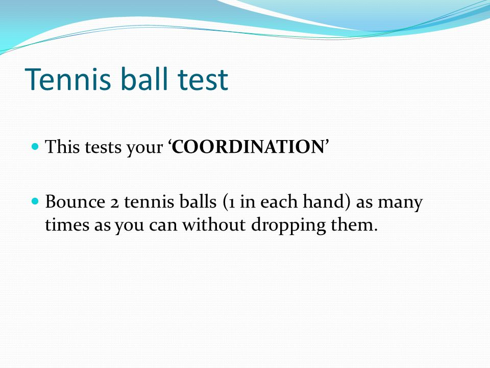 Tennis ball test This tests your 'COORDINATION'