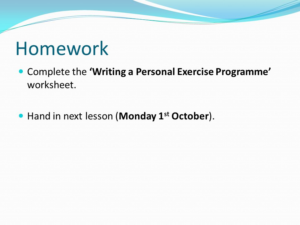 Homework Complete the 'Writing a Personal Exercise Programme' worksheet.