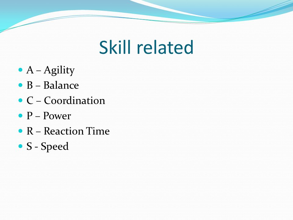 Skill related A – Agility B – Balance C – Coordination P – Power