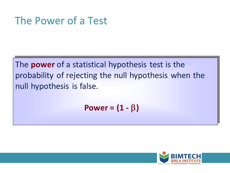 The Power of a Test The power of a statistical hypothesis test is the probability of rejecting the null hypothesis when the null hypothesis is false.