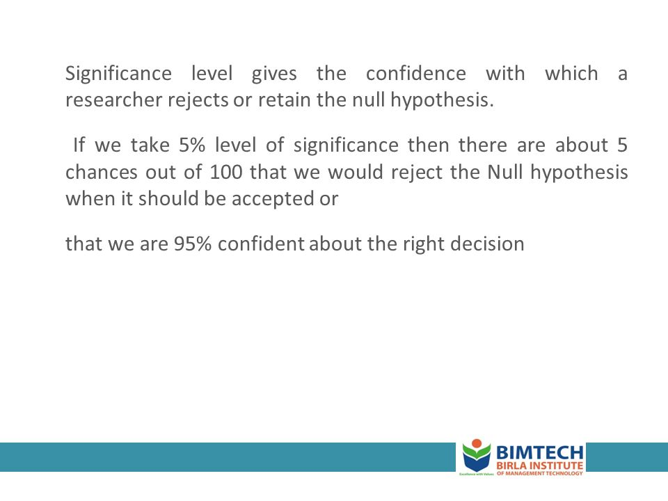 Significance level gives the confidence with which a researcher rejects or retain the null hypothesis.