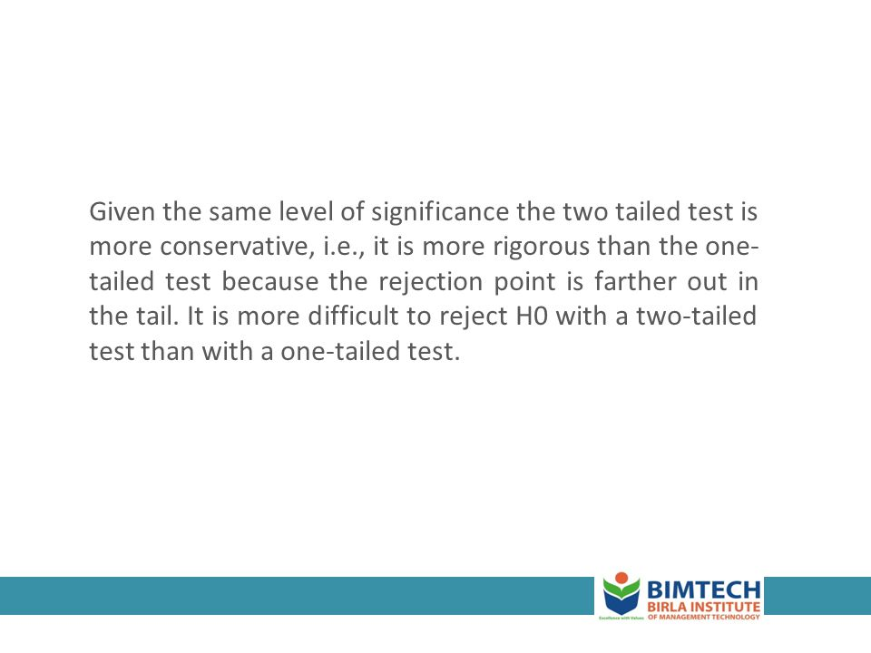 Given the same level of significance the two tailed test is more conservative, i.e., it is more rigorous than the one- tailed test because the rejection point is farther out in the tail.