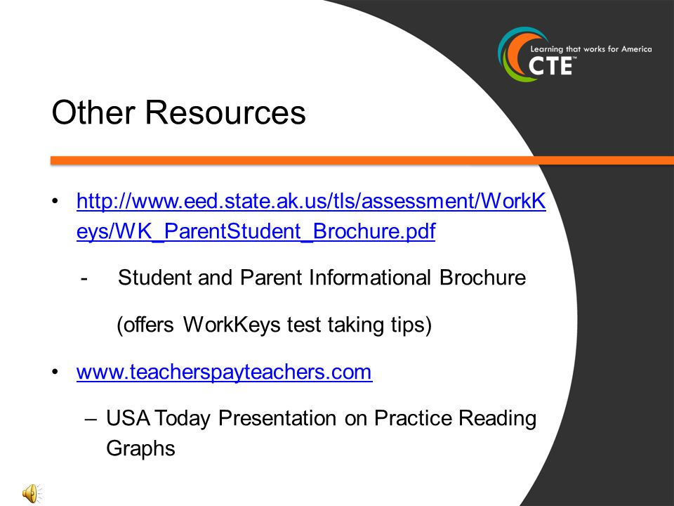 Other Resources http://www.eed.state.ak.us/tls/assessment/WorkK eys/WK_ParentStudent_Brochure.pdf. - Student and Parent Informational Brochure.