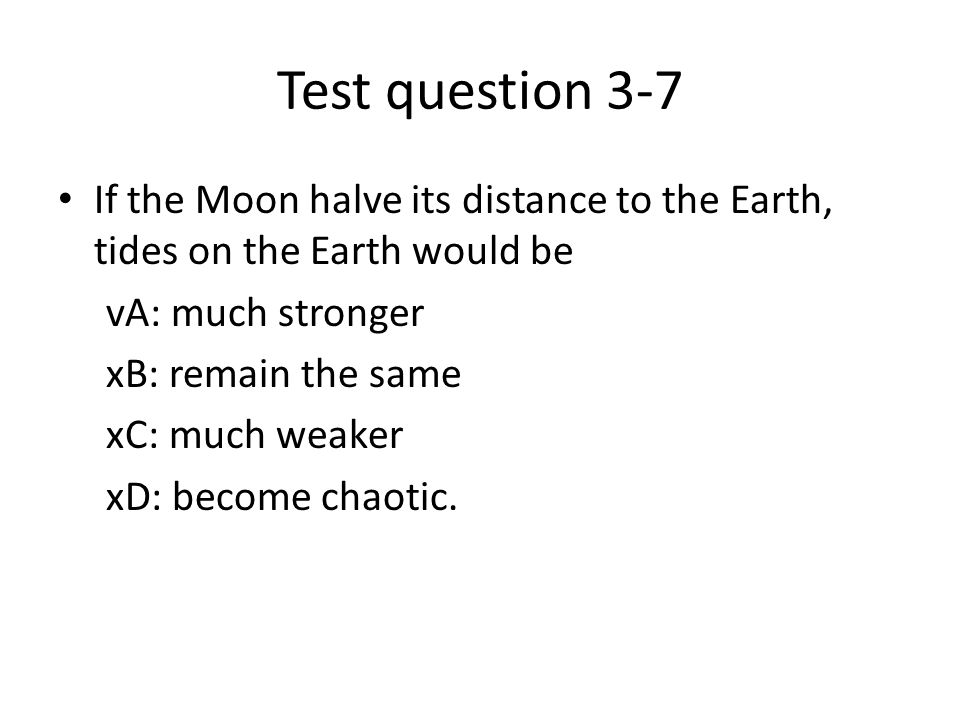 Test question 3-7 If the Moon halve its distance to the Earth, tides on the Earth would be. vA: much stronger.