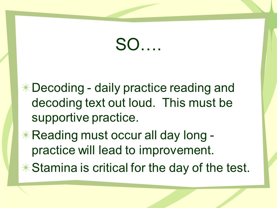 SO…. Decoding - daily practice reading and decoding text out loud. This must be supportive practice.