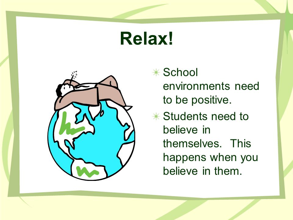Relax! School environments need to be positive.