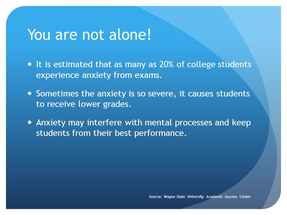 You are not alone! It is estimated that as many as 20% of college students experience anxiety from exams.