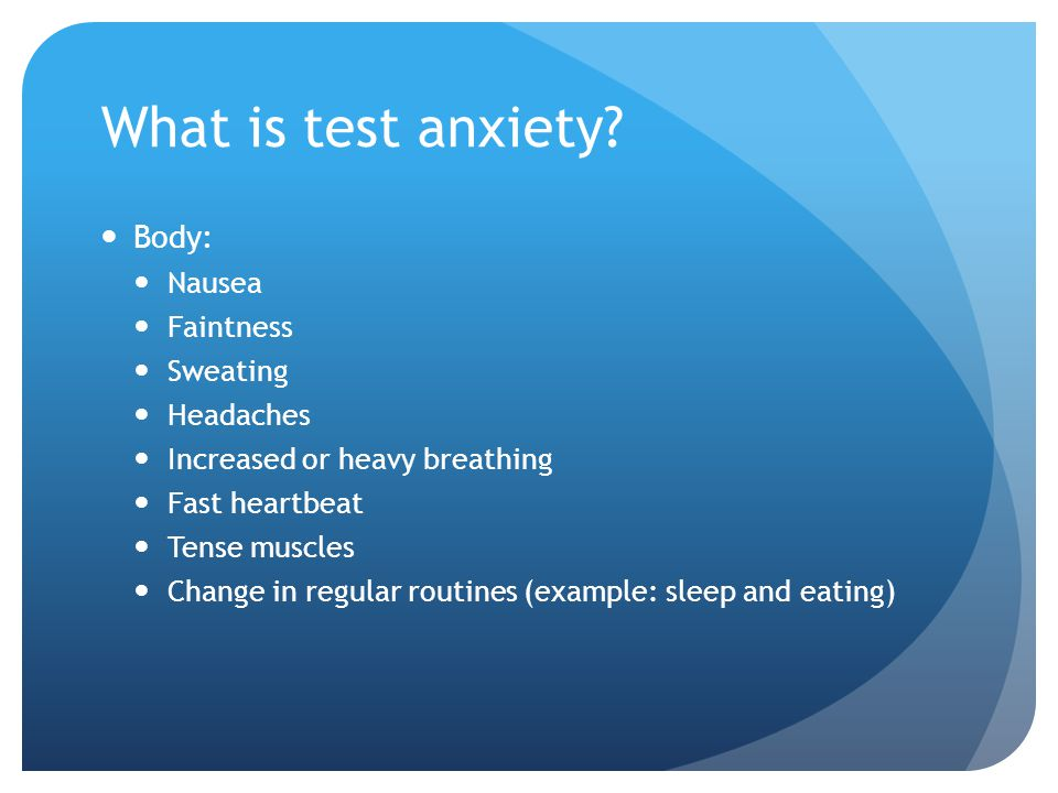 What is test anxiety Body: Nausea Faintness Sweating Headaches