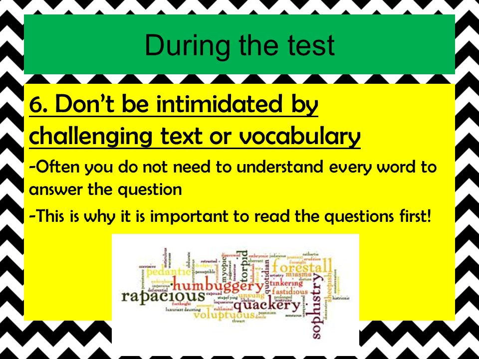 During the test 6. Don't be intimidated by challenging text or vocabulary. -Often you do not need to understand every word to answer the question.