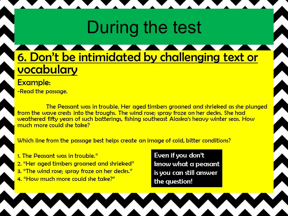 During the test 6. Don't be intimidated by challenging text or vocabulary. Example: -Read the passage.