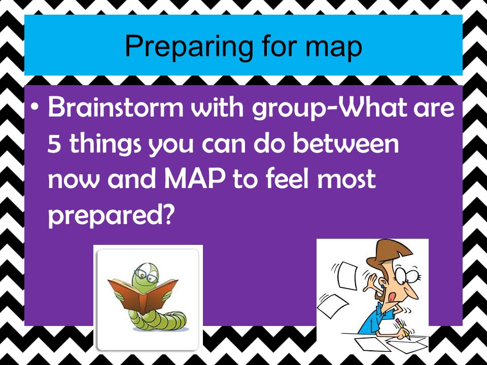 Preparing for map Brainstorm with group-What are 5 things you can do between now and MAP to feel most prepared