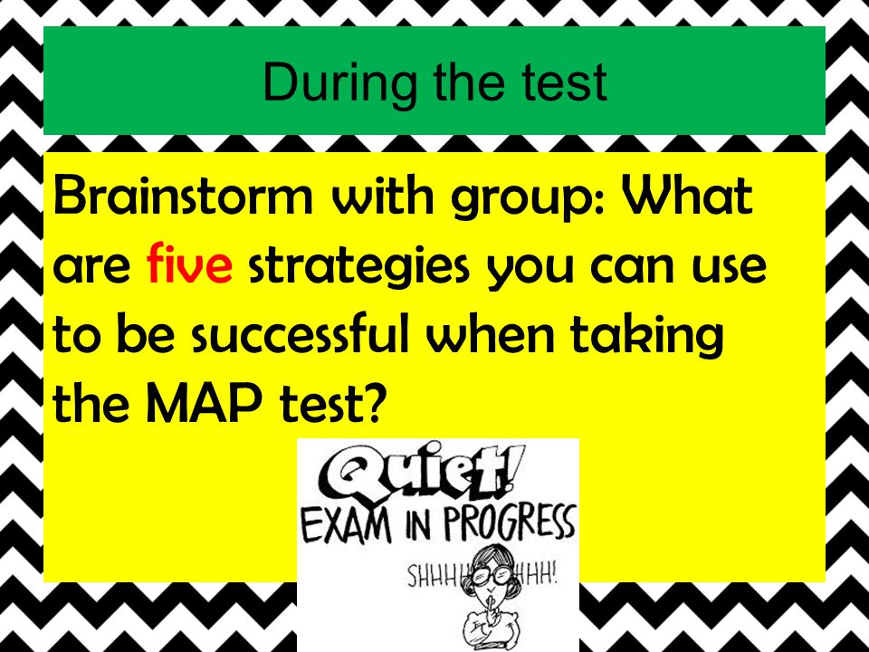 During the test Brainstorm with group: What are five strategies you can use to be successful when taking the MAP test