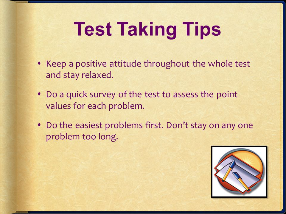 Test Taking Tips Keep a positive attitude throughout the whole test and stay relaxed.
