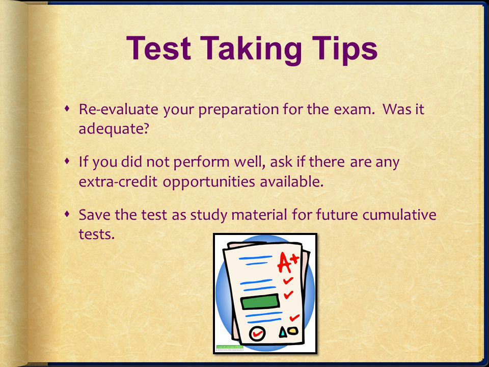 Test Taking Tips Re-evaluate your preparation for the exam. Was it adequate