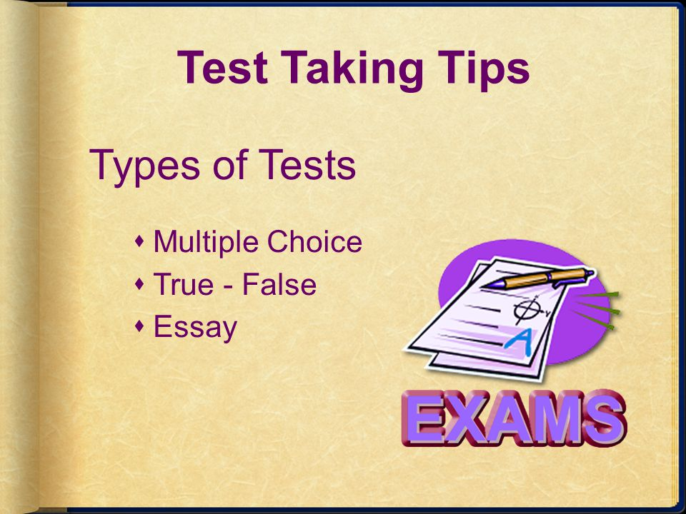 Test Taking Tips Types of Tests Multiple Choice True - False Essay