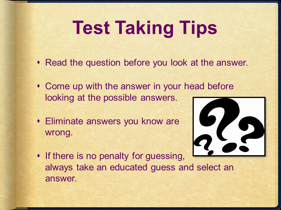 Test Taking Tips Read the question before you look at the answer.