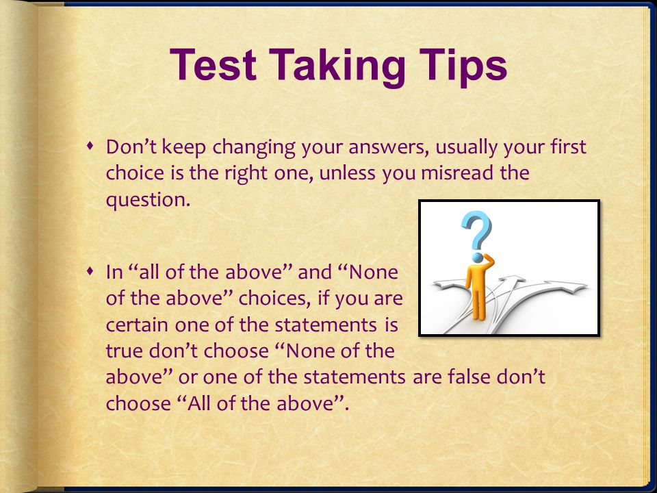 Test Taking Tips Don't keep changing your answers, usually your first choice is the right one, unless you misread the question.