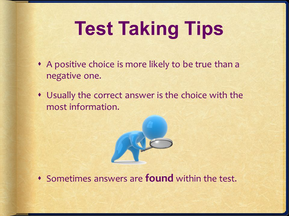 Test Taking Tips A positive choice is more likely to be true than a negative one.