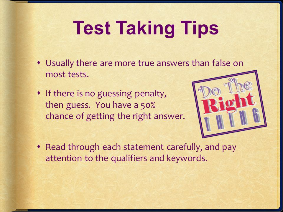 Test Taking Tips Usually there are more true answers than false on most tests.