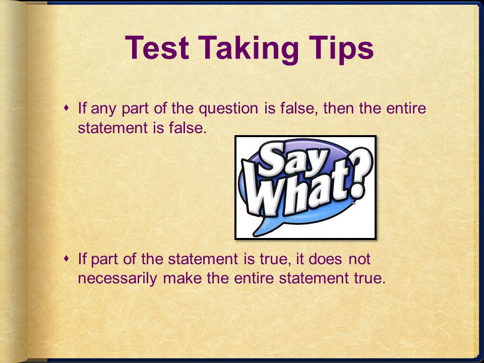 Test Taking Tips If any part of the question is false, then the entire statement is false.
