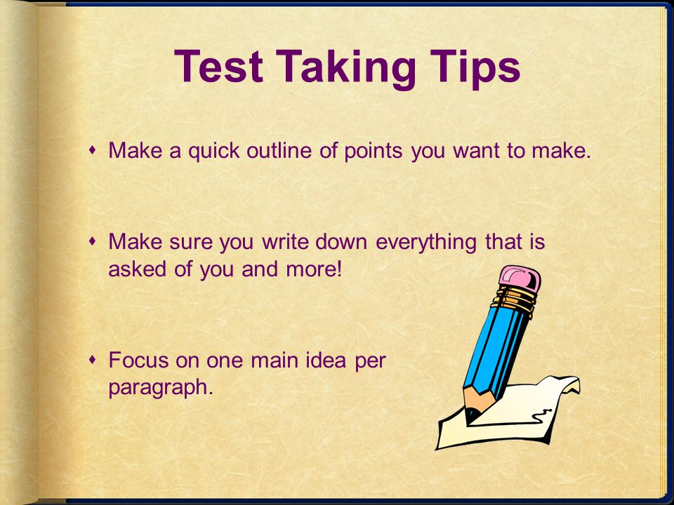 Test Taking Tips Make a quick outline of points you want to make.