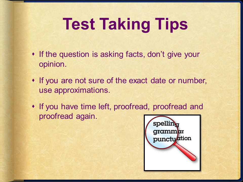 Test Taking Tips If the question is asking facts, don't give your opinion. If you are not sure of the exact date or number, use approximations.