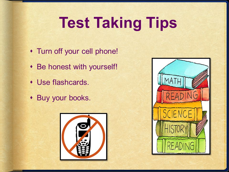 Test Taking Tips Turn off your cell phone! Be honest with yourself!