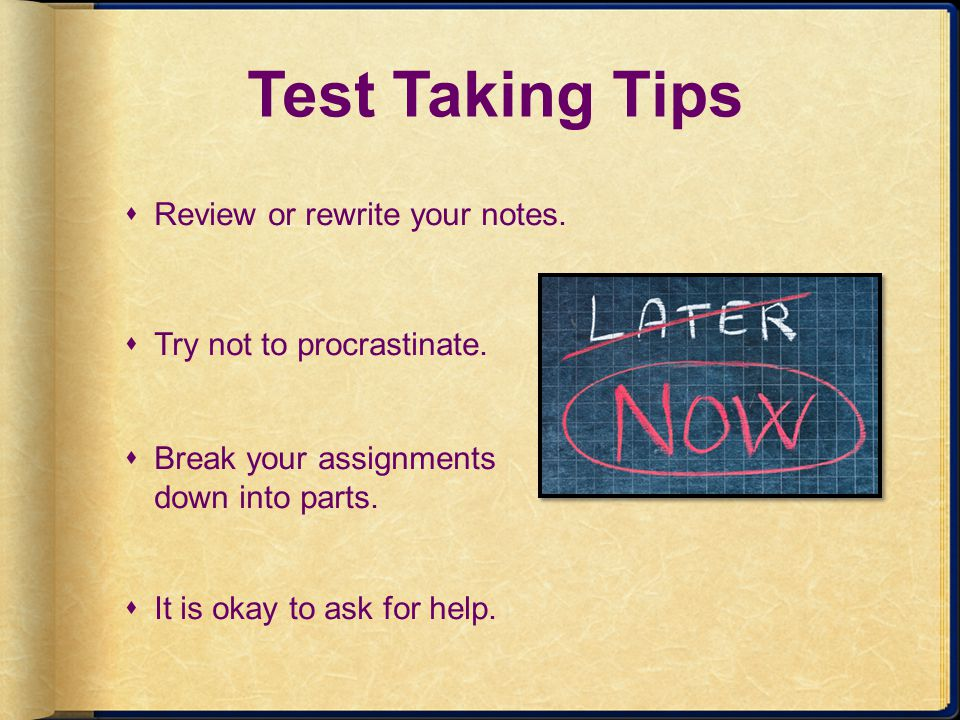 Test Taking Tips Review or rewrite your notes.