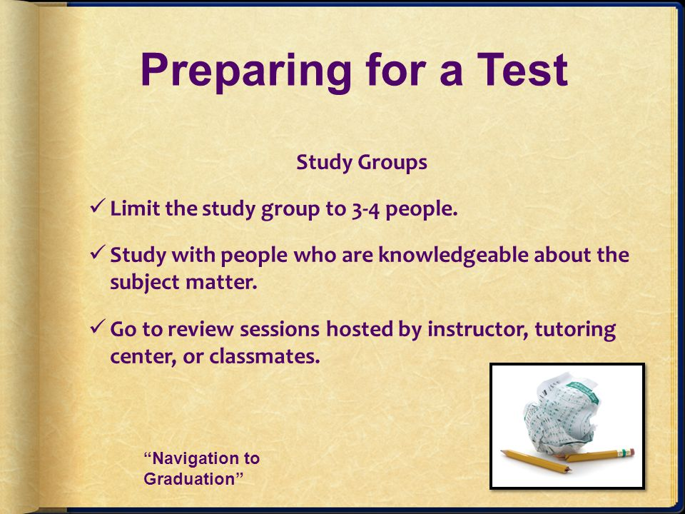 Preparing for a Test Study Groups Limit the study group to 3-4 people.
