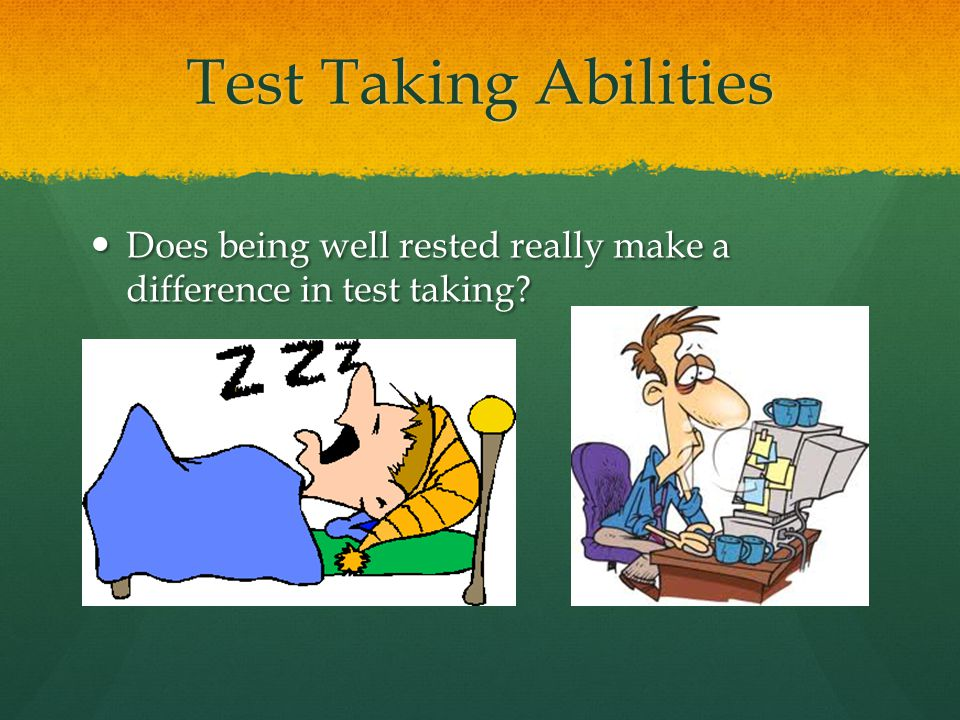 Test Taking Abilities Does being well rested really make a difference in test taking