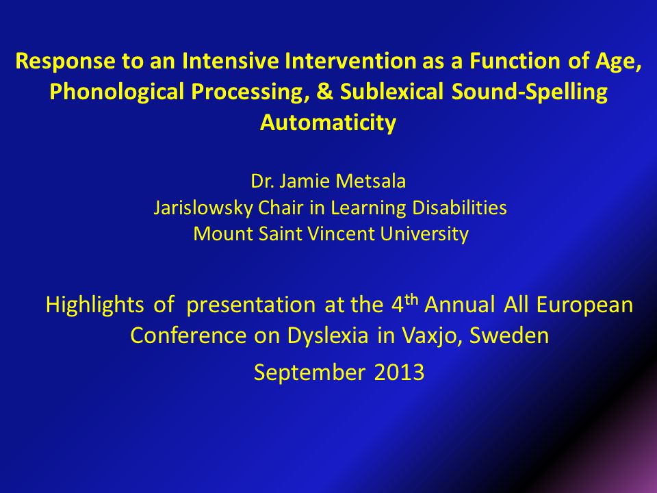 Response to an Intensive Intervention as a Function of Age, Phonological Processing, & Sublexical Sound-Spelling Automaticity Dr. Jamie Metsala Jarislowsky Chair in Learning Disabilities Mount Saint Vincent University