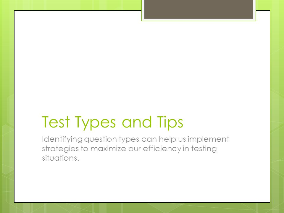 Test Types and Tips Identifying question types can help us implement strategies to maximize our efficiency in testing situations.