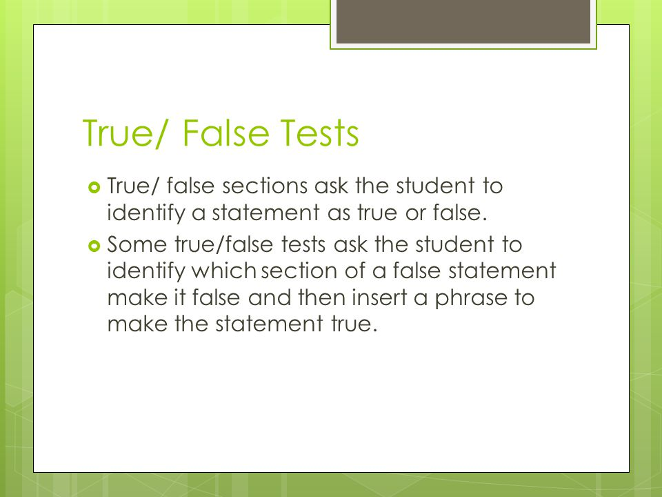 True/ False Tests True/ false sections ask the student to identify a statement as true or false.