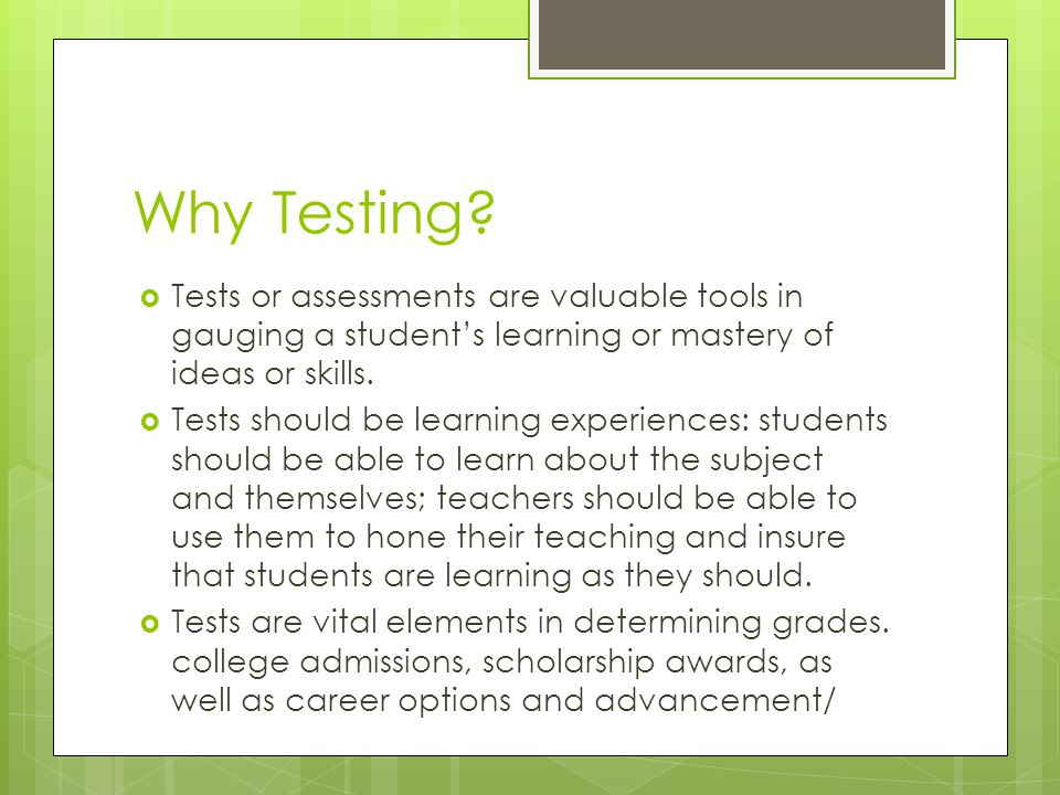 Why Testing Tests or assessments are valuable tools in gauging a student's learning or mastery of ideas or skills.