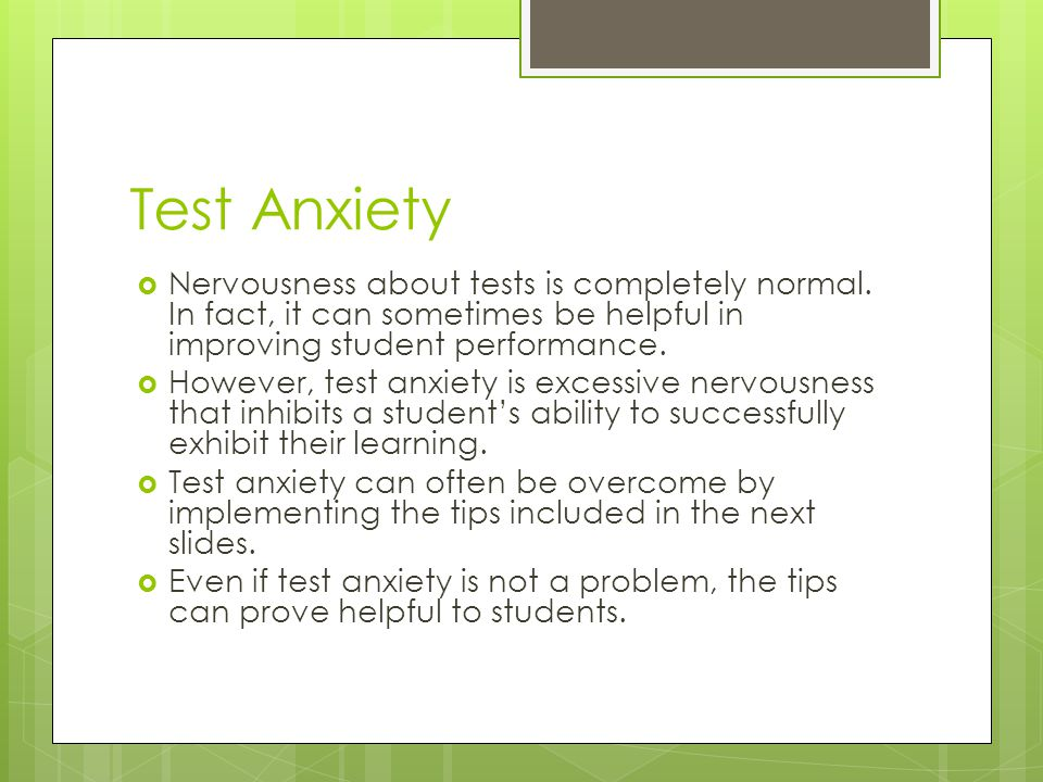 Test Anxiety Nervousness about tests is completely normal. In fact, it can sometimes be helpful in improving student performance.