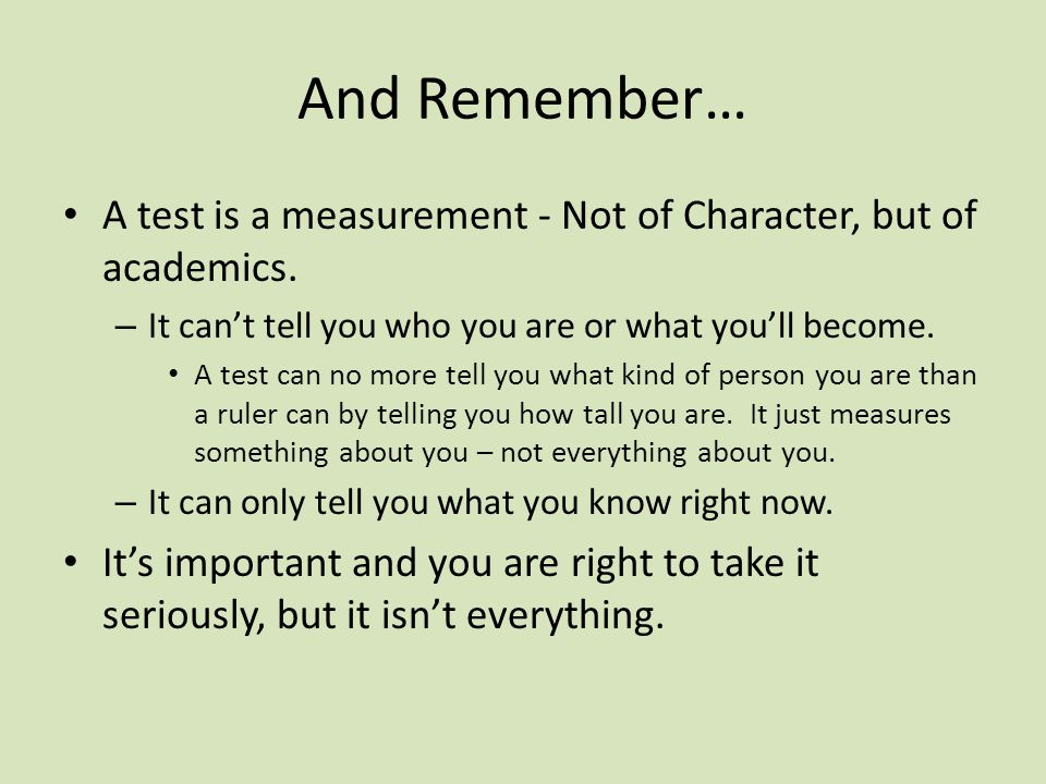 And Remember… A test is a measurement - Not of Character, but of academics. It can't tell you who you are or what you'll become.