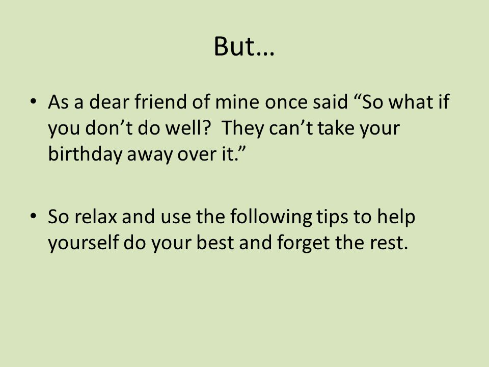 But… As a dear friend of mine once said So what if you don't do well They can't take your birthday away over it.