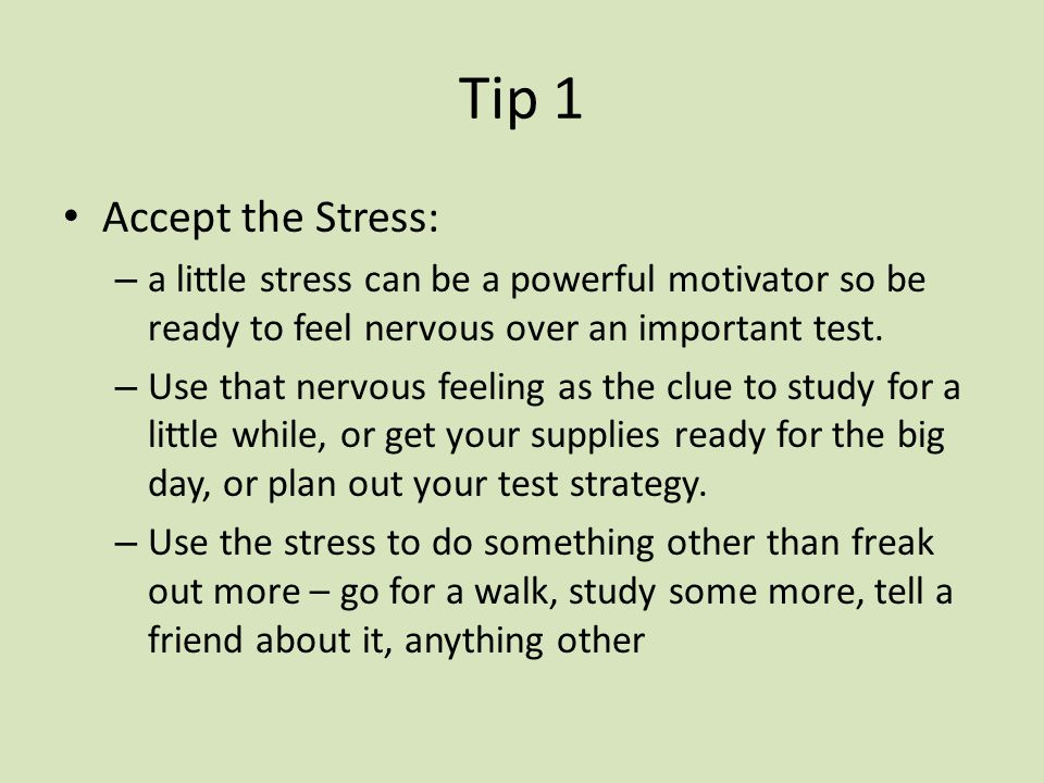 Tip 1 Accept the Stress: a little stress can be a powerful motivator so be ready to feel nervous over an important test.
