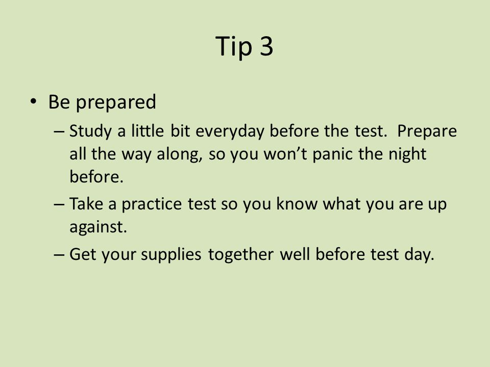 Tip 3 Be prepared. Study a little bit everyday before the test. Prepare all the way along, so you won't panic the night before.