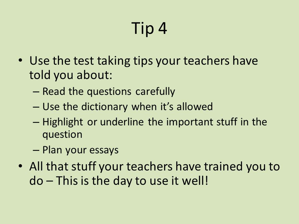 Tip 4 Use the test taking tips your teachers have told you about: