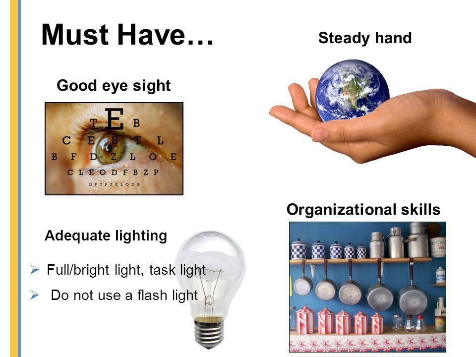 Must Have… Steady hand Good eye sight Organizational skills