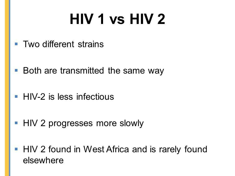 HIV 1 vs HIV 2 Two different strains Both are transmitted the same way