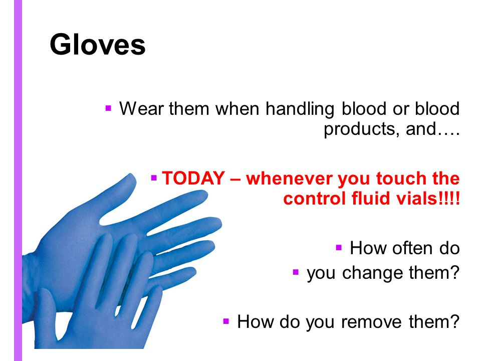 Gloves Wear them when handling blood or blood products, and….
