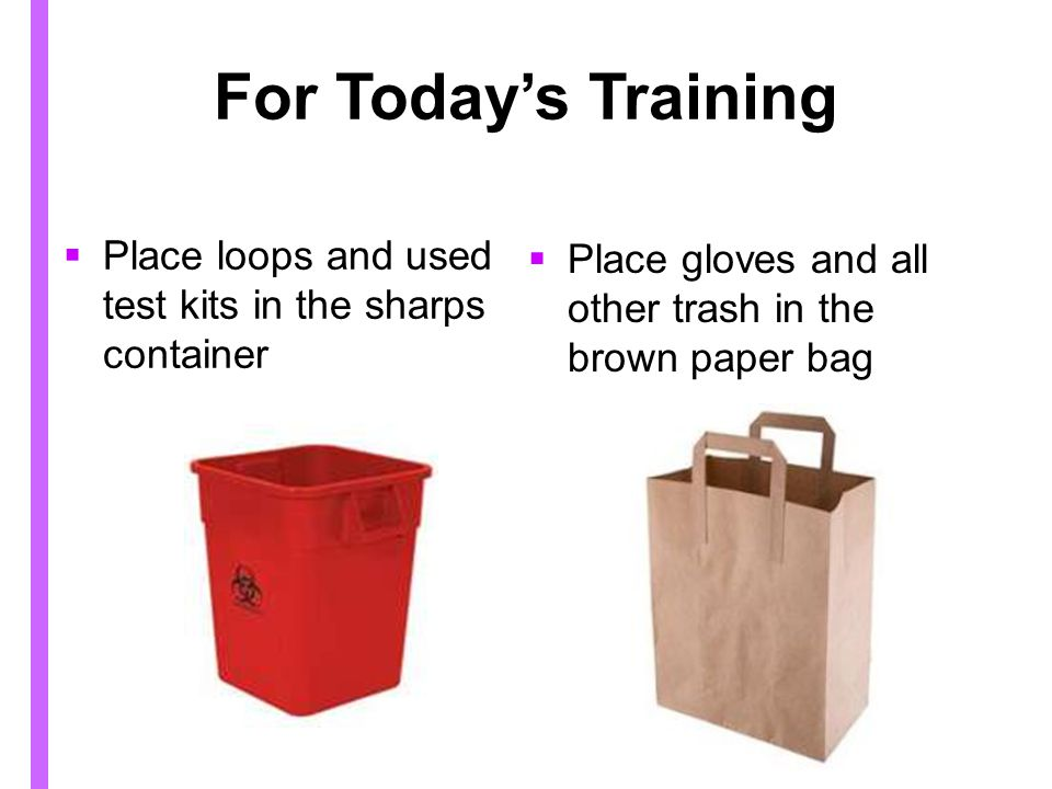 For Today's Training Place loops and used test kits in the sharps container. Place gloves and all other trash in the brown paper bag.