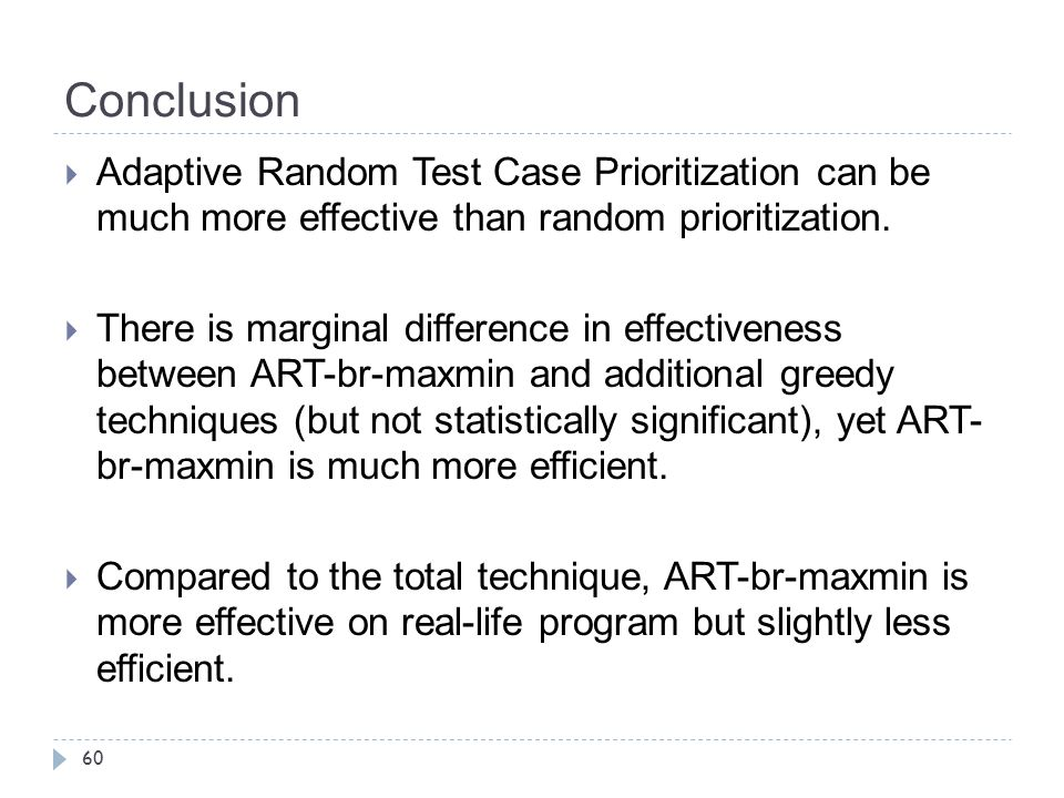 Conclusion Adaptive Random Test Case Prioritization can be much more effective than random prioritization.