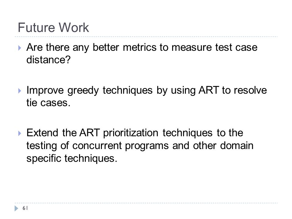 Future Work Are there any better metrics to measure test case distance Improve greedy techniques by using ART to resolve tie cases.