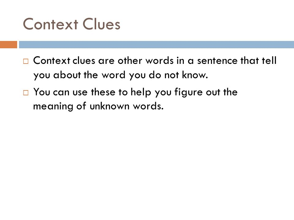 Context Clues Context clues are other words in a sentence that tell you about the word you do not know.