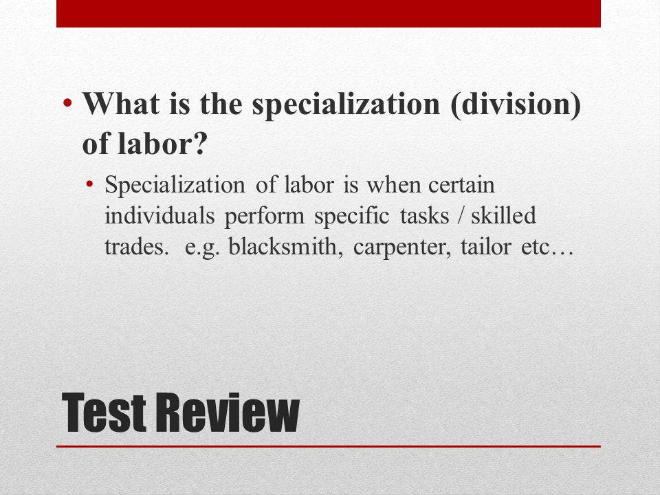 Test Review What is the specialization (division) of labor
