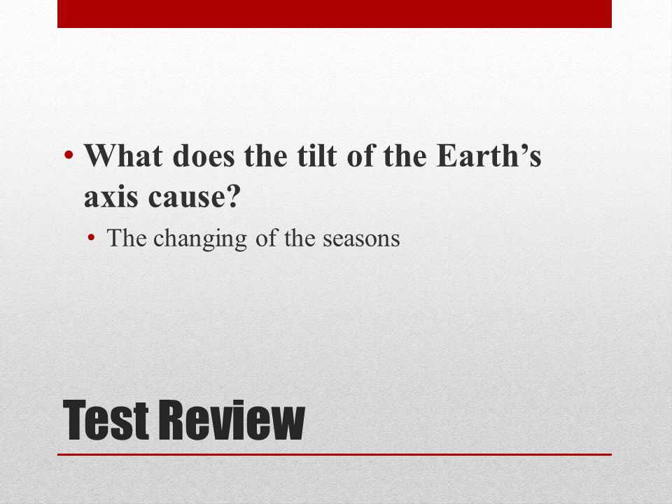 Test Review What does the tilt of the Earth's axis cause