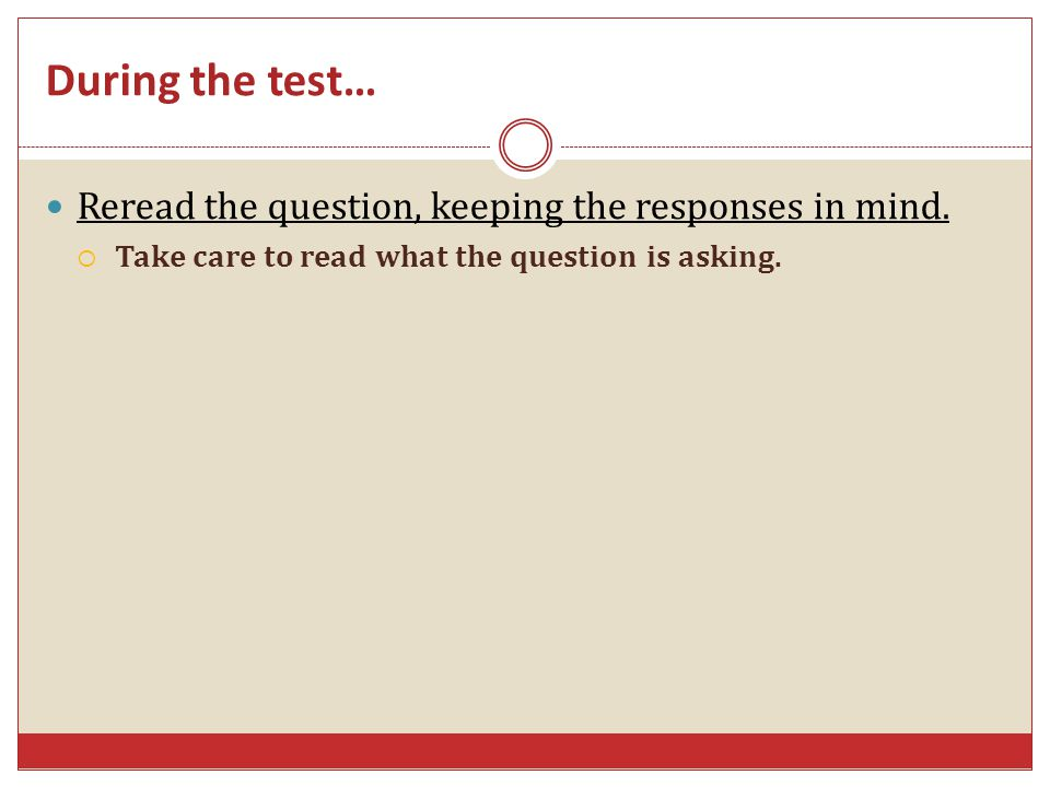 During the test… Reread the question, keeping the responses in mind.